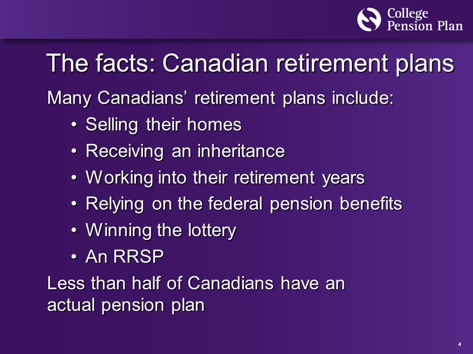 4 The facts: Canadian retirement plans Many Canadians' retirement plans include: Selling their homesSelling their homes Receiving an inheritanceReceiving an inheritance Working into their retirement yearsWorking into their retirement years Relying on the federal pension benefitsRelying on the federal pension benefits Winning the lotteryWinning the lottery An RRSPAn RRSP Less than half of Canadians have an actual pension plan