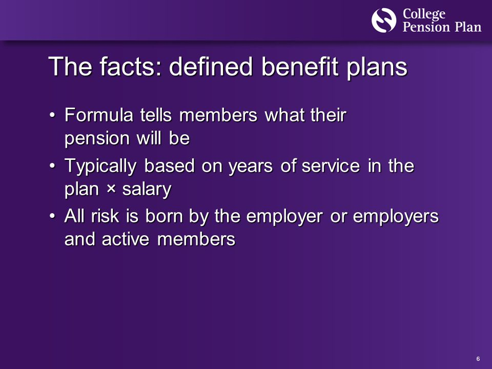 6 The facts: defined benefit plans Formula tells members what their pension will beFormula tells members what their pension will be Typically based on years of service in the plan × salaryTypically based on years of service in the plan × salary All risk is born by the employer or employers and active membersAll risk is born by the employer or employers and active members