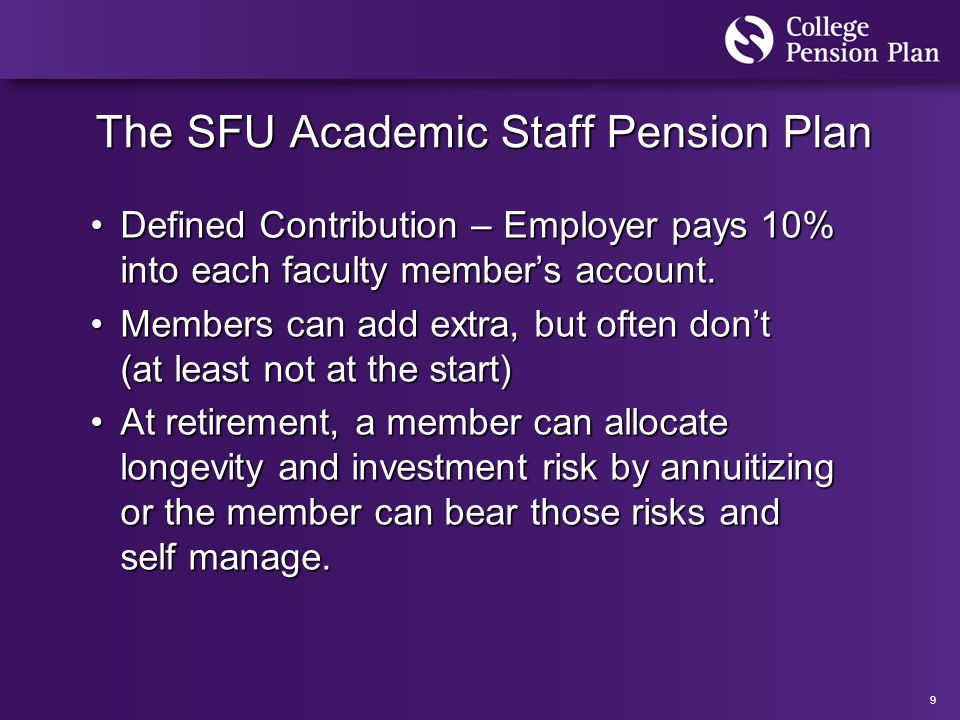 9 The SFU Academic Staff Pension Plan Defined Contribution – Employer pays 10% into each faculty member's account.Defined Contribution – Employer pays 10% into each faculty member's account.
