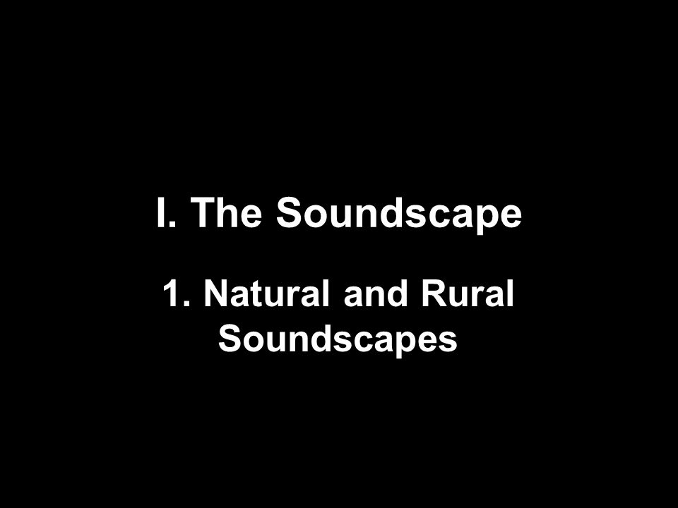 I. The Soundscape 1. Natural and Rural Soundscapes