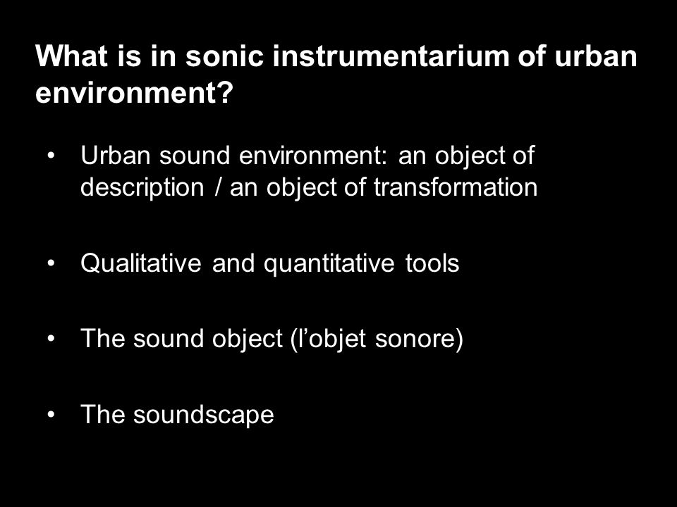 Urban sound environment: an object of description / an object of transformation Qualitative and quantitative tools The sound object (l'objet sonore) The soundscape What is in sonic instrumentarium of urban environment?