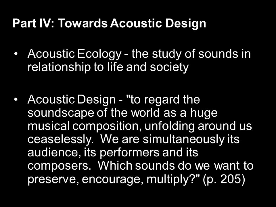 Acoustic Ecology - the study of sounds in relationship to life and society Acoustic Design - to regard the soundscape of the world as a huge musical composition, unfolding around us ceaselessly.