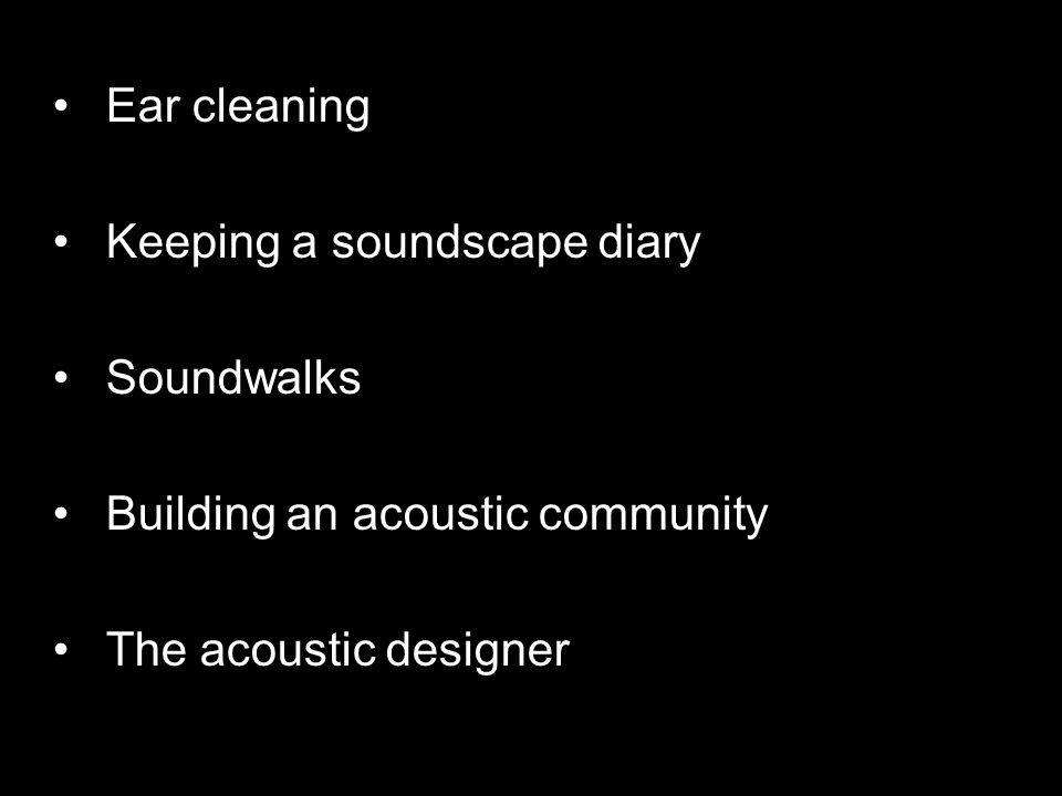 Ear cleaning Keeping a soundscape diary Soundwalks Building an acoustic community The acoustic designer