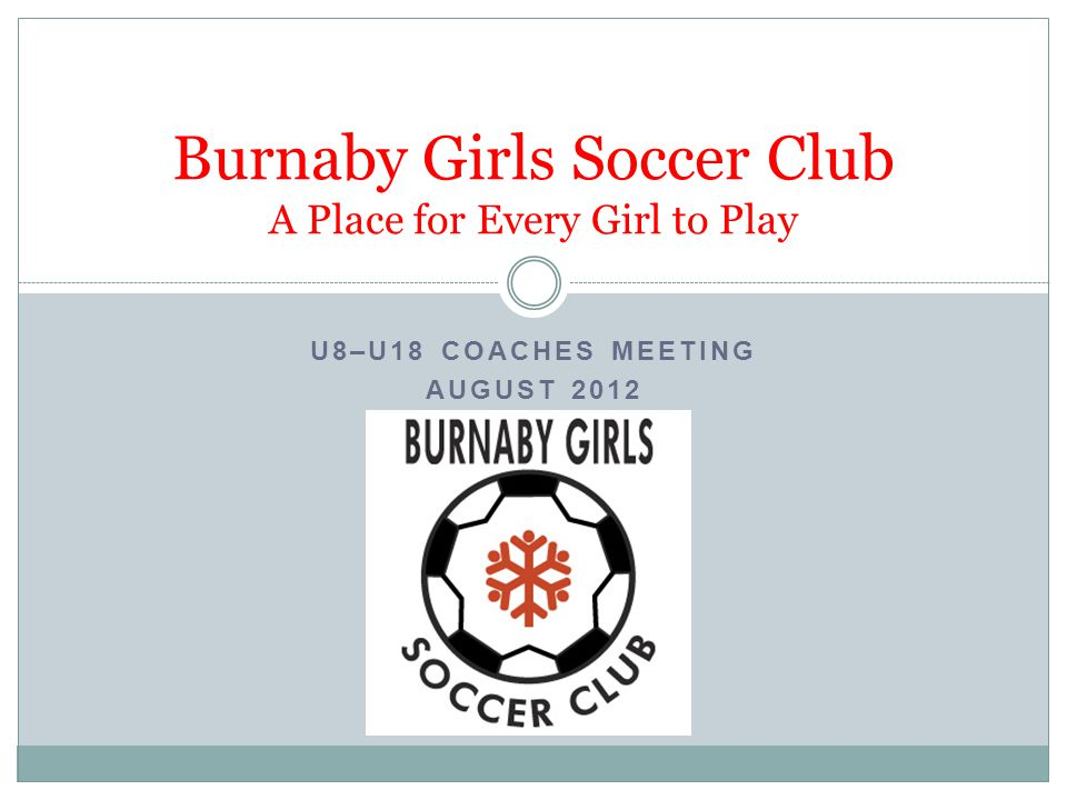 U8–U18 COACHES MEETING AUGUST 2012 Burnaby Girls Soccer Club A Place for Every Girl to Play