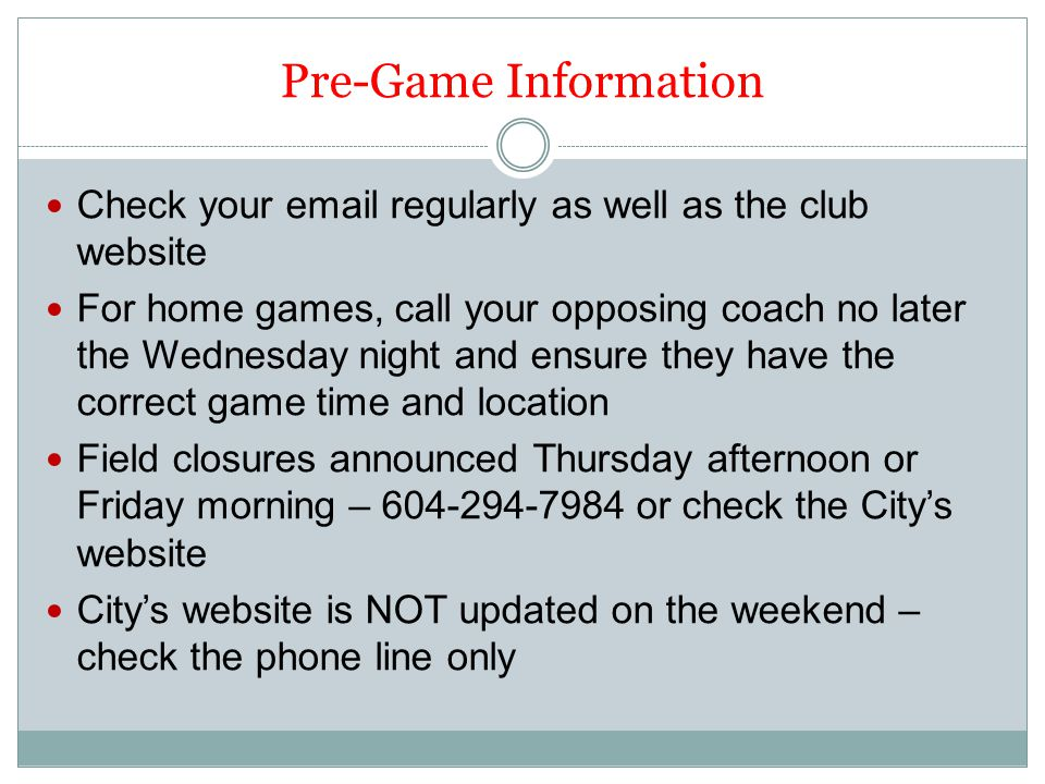 Pre-Game Information Check your email regularly as well as the club website For home games, call your opposing coach no later the Wednesday night and ensure they have the correct game time and location Field closures announced Thursday afternoon or Friday morning – 604-294-7984 or check the City's website City's website is NOT updated on the weekend – check the phone line only