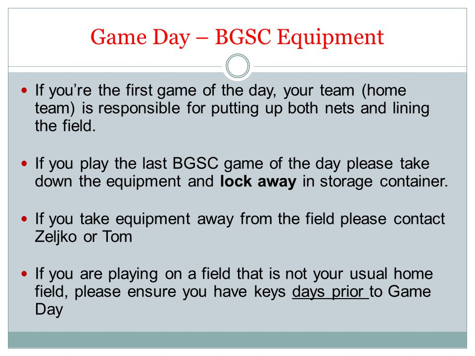 Game Day – BGSC Equipment If you're the first game of the day, your team (home team) is responsible for putting up both nets and lining the field.