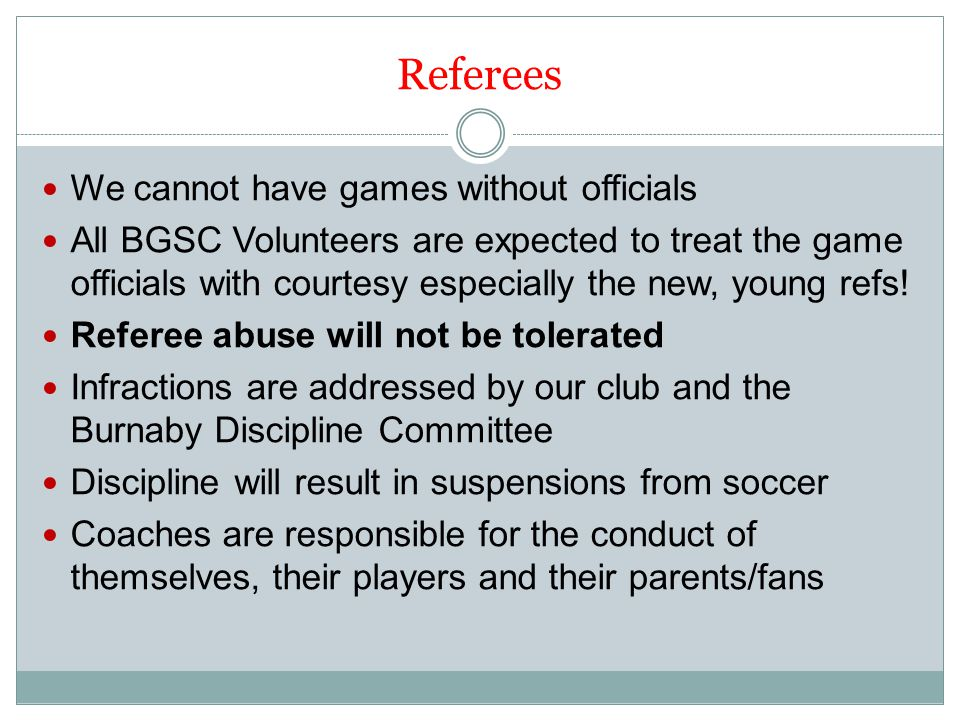Referees We cannot have games without officials All BGSC Volunteers are expected to treat the game officials with courtesy especially the new, young refs.