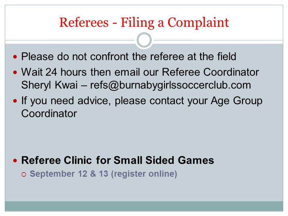 Referees - Filing a Complaint Please do not confront the referee at the field Wait 24 hours then email our Referee Coordinator Sheryl Kwai – refs@burnabygirlssoccerclub.com If you need advice, please contact your Age Group Coordinator Referee Clinic for Small Sided Games  September 12 & 13 (register online)