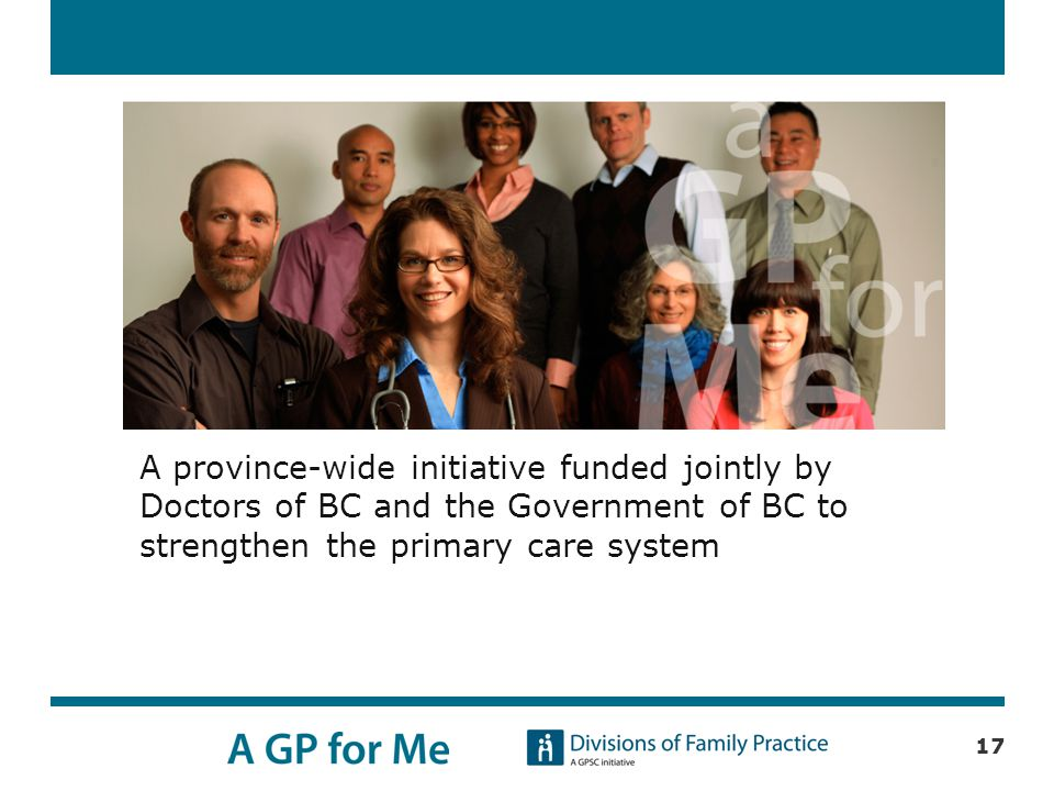 A province-wide initiative funded jointly by Doctors of BC and the Government of BC to strengthen the primary care system 17