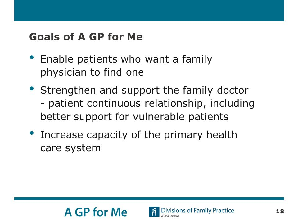 Goals of A GP for Me Enable patients who want a family physician to find one Strengthen and support the family doctor - patient continuous relationship, including better support for vulnerable patients Increase capacity of the primary health care system 18