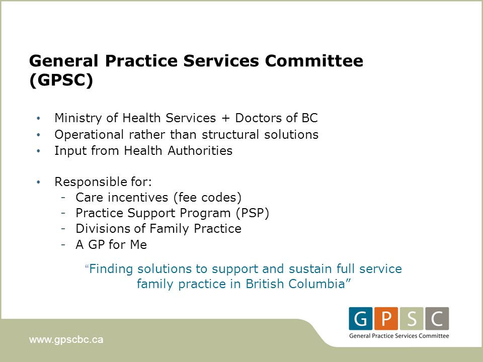 www.gpscbc.ca Ministry of Health Services + Doctors of BC Operational rather than structural solutions Input from Health Authorities Responsible for: -Care incentives (fee codes) -Practice Support Program (PSP) -Divisions of Family Practice -A GP for Me Finding solutions to support and sustain full service family practice in British Columbia General Practice Services Committee (GPSC)