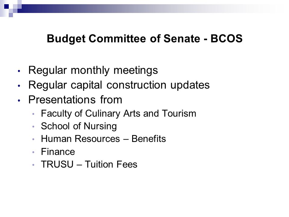 Budget Committee of Senate - BCOS Regular monthly meetings Regular capital construction updates Presentations from Faculty of Culinary Arts and Tourism School of Nursing Human Resources – Benefits Finance TRUSU – Tuition Fees