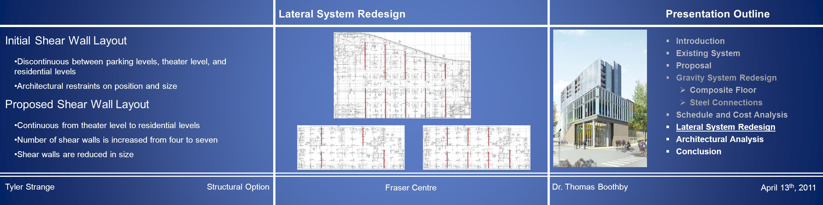 Lateral System Redesign Presentation Outline  Introduction  Existing System  Proposal  Gravity System Redesign  Composite Floor  Steel Connections  Schedule and Cost Analysis  Lateral System Redesign  Architectural Analysis  Conclusion Initial Shear Wall Layout Discontinuous between parking levels, theater level, and residential levels Architectural restraints on position and size Proposed Shear Wall Layout Continuous from theater level to residential levels Number of shear walls is increased from four to seven Shear walls are reduced in size Tyler StrangeStructural Option Fraser Centre Dr.