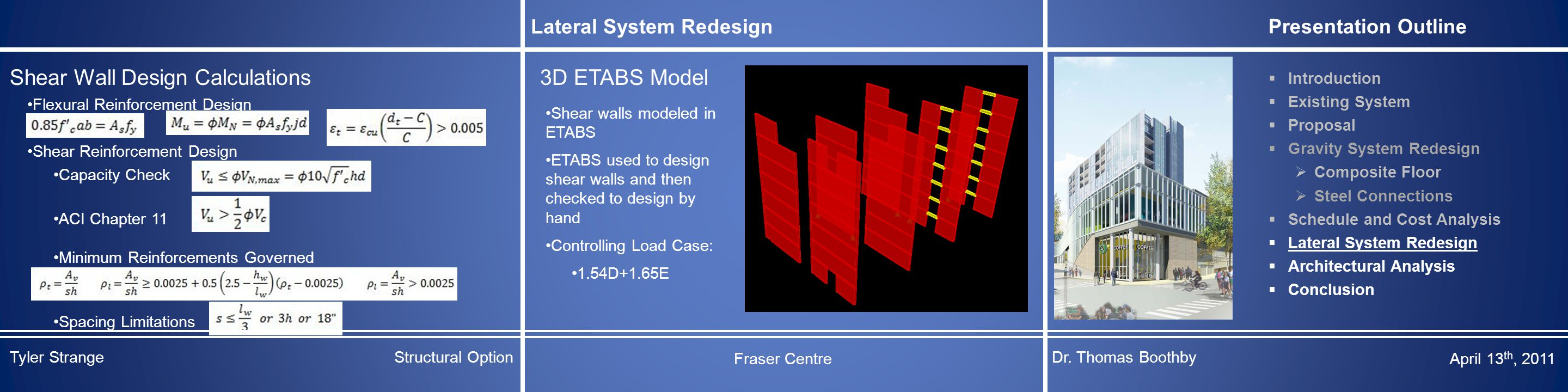 Lateral System Redesign Presentation Outline  Introduction  Existing System  Proposal  Gravity System Redesign  Composite Floor  Steel Connections  Schedule and Cost Analysis  Lateral System Redesign  Architectural Analysis  Conclusion Shear Wall Design Calculations Flexural Reinforcement Design Shear Reinforcement Design Capacity Check ACI Chapter 11 Minimum Reinforcements Governed Spacing Limitations 3D ETABS Model Shear walls modeled in ETABS ETABS used to design shear walls and then checked to design by hand Controlling Load Case: 1.54D+1.65E Tyler StrangeStructural Option Fraser Centre Dr.