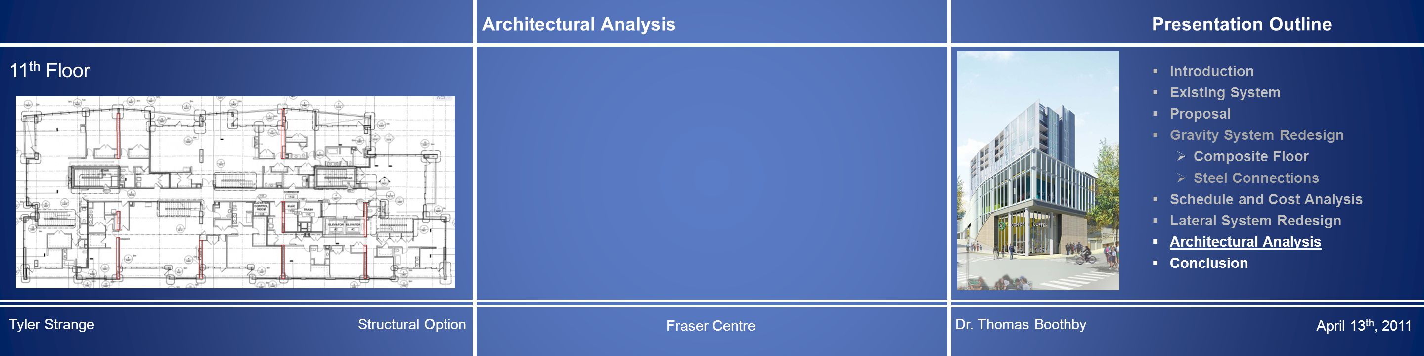 Architectural Analysis Presentation Outline  Introduction  Existing System  Proposal  Gravity System Redesign  Composite Floor  Steel Connections  Schedule and Cost Analysis  Lateral System Redesign  Architectural Analysis  Conclusion 11 th Floor Tyler StrangeStructural Option Fraser Centre Dr.