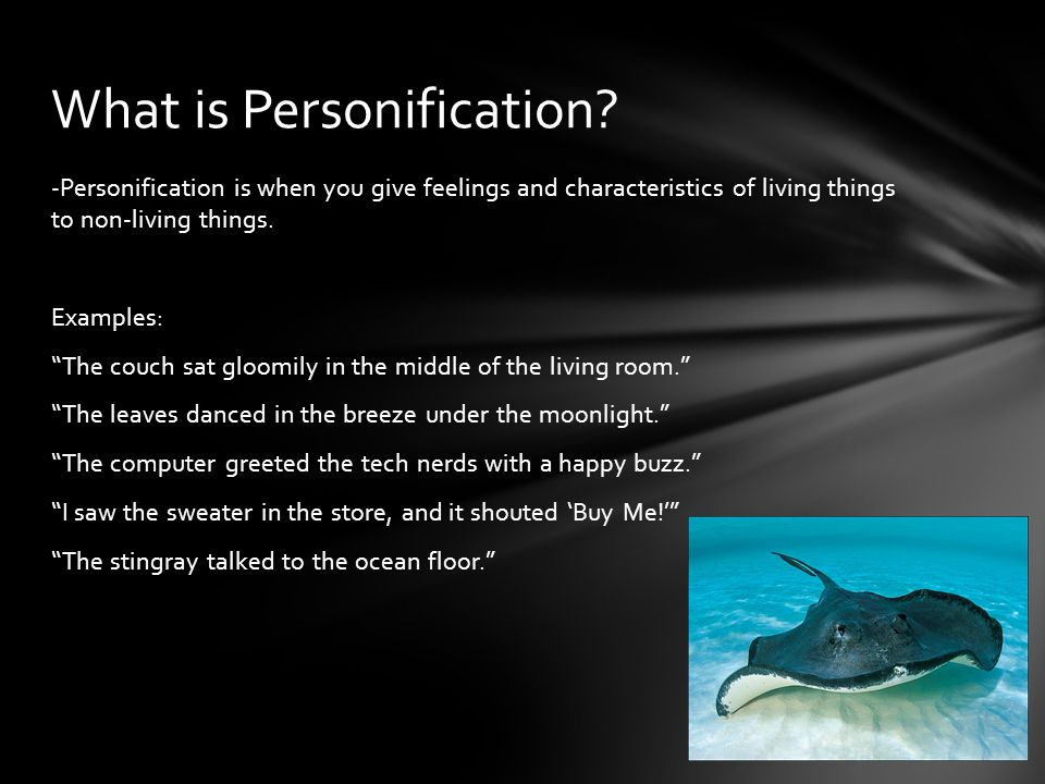 -Personification is when you give feelings and characteristics of living things to non-living things.