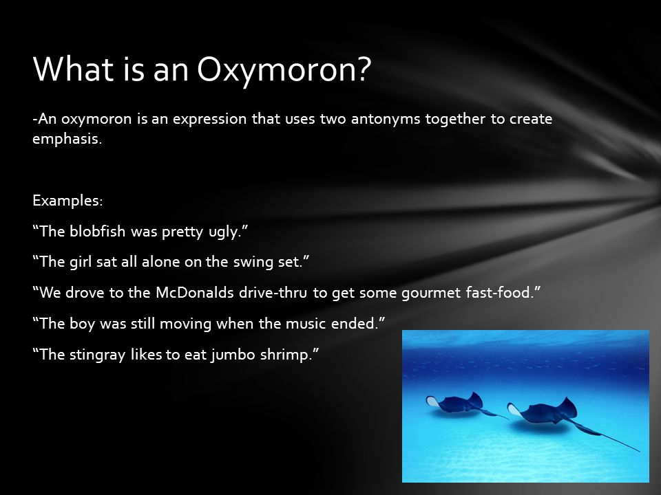 -An oxymoron is an expression that uses two antonyms together to create emphasis.