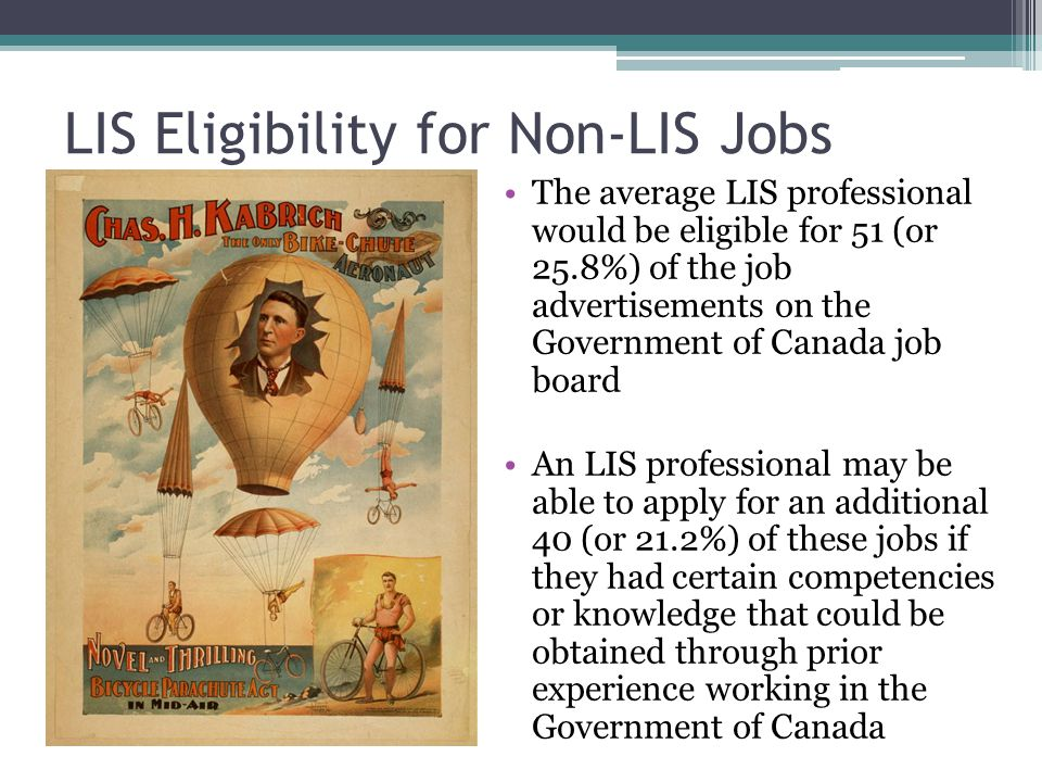 LIS Eligibility for Non-LIS Jobs The average LIS professional would be eligible for 51 (or 25.8%) of the job advertisements on the Government of Canada job board An LIS professional may be able to apply for an additional 40 (or 21.2%) of these jobs if they had certain competencies or knowledge that could be obtained through prior experience working in the Government of Canada