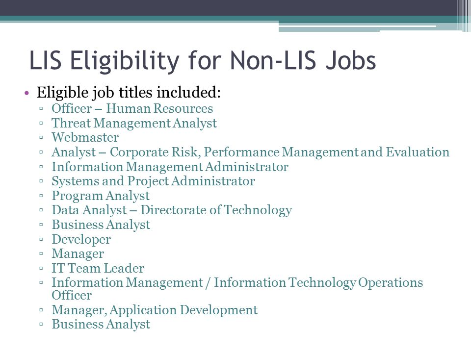LIS Eligibility for Non-LIS Jobs Eligible job titles included: ▫Officer – Human Resources ▫Threat Management Analyst ▫Webmaster ▫Analyst – Corporate Risk, Performance Management and Evaluation ▫Information Management Administrator ▫Systems and Project Administrator ▫Program Analyst ▫Data Analyst – Directorate of Technology ▫Business Analyst ▫Developer ▫Manager ▫IT Team Leader ▫Information Management / Information Technology Operations Officer ▫Manager, Application Development ▫Business Analyst