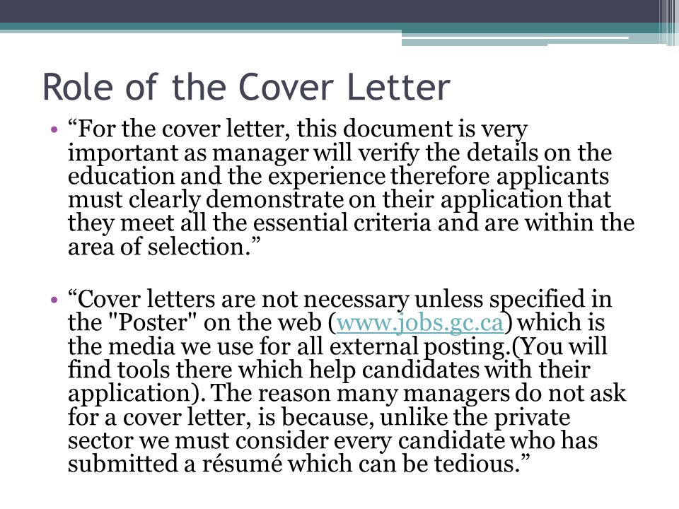 Role of the Cover Letter For the cover letter, this document is very important as manager will verify the details on the education and the experience therefore applicants must clearly demonstrate on their application that they meet all the essential criteria and are within the area of selection. Cover letters are not necessary unless specified in the Poster on the web (www.jobs.gc.ca) which is the media we use for all external posting.(You will find tools there which help candidates with their application).