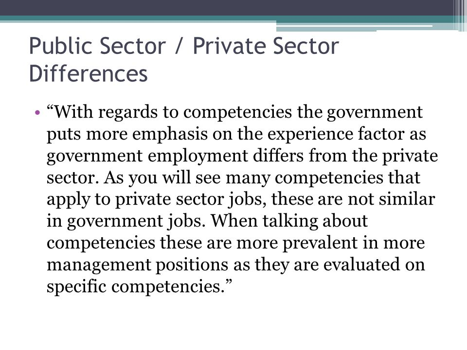 Public Sector / Private Sector Differences With regards to competencies the government puts more emphasis on the experience factor as government employment differs from the private sector.
