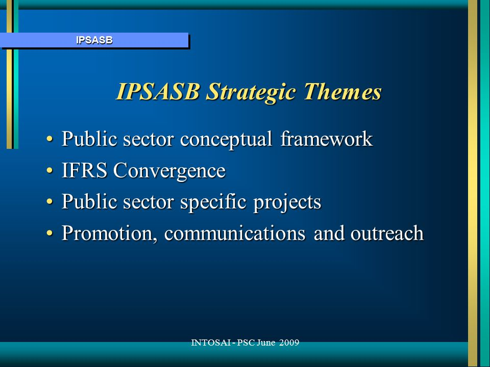 IPSASBIPSASB Public Sector Conceptual Framework Series of interrelated papers Series of interrelated papers Phase 1 Consultation Paper (CP) issued Sept 2008 that addressed: Phase 1 Consultation Paper (CP) issued Sept 2008 that addressed: –scope of the financial statements –objectives & users of general purpose financial statements –reporting entity –qualitative characteristics of financial information Phase 2 CP to address: Phase 2 CP to address: –definition & recognition of elements of financial assets (e.g., assets, liabilities, revenues and expenses) Phase 3 CP to address the measurement bases consistent with the objectives of financial reporting, the qualitative characteristics of financial information and the recognition criteria Phase 3 CP to address the measurement bases consistent with the objectives of financial reporting, the qualitative characteristics of financial information and the recognition criteria In May 2009, the IPSASB discussed the responses to CP1 as well as preliminary drafts of CP2 and CP3 In May 2009, the IPSASB discussed the responses to CP1 as well as preliminary drafts of CP2 and CP3 INTOSAI - PSC June 2009