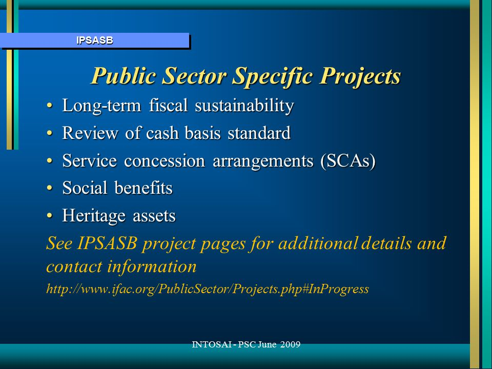 IPSASBIPSASB Public Sector Specific Projects Long-term fiscal sustainabilityLong-term fiscal sustainability Review of cash basis standardReview of cash basis standard Service concession arrangements (SCAs)Service concession arrangements (SCAs) Social benefitsSocial benefits Heritage assetsHeritage assets See IPSASB project pages for additional details and contact information http://www.ifac.org/PublicSector/Projects.php#InProgress INTOSAI - PSC June 2009