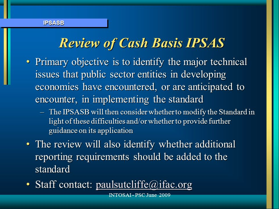 IPSASBIPSASB Review of Cash Basis IPSAS Primary objective is to identify the major technical issues that public sector entities in developing economies have encountered, or are anticipated to encounter, in implementing the standard Primary objective is to identify the major technical issues that public sector entities in developing economies have encountered, or are anticipated to encounter, in implementing the standard –The IPSASB will then consider whether to modify the Standard in light of these difficulties and/or whether to provide further guidance on its application The review will also identify whether additional reporting requirements should be added to the standard The review will also identify whether additional reporting requirements should be added to the standard Staff contact: paulsutcliffe@ifac.org Staff contact: paulsutcliffe@ifac.orgpaulsutcliffe@ifac.org INTOSAI - PSC June 2009
