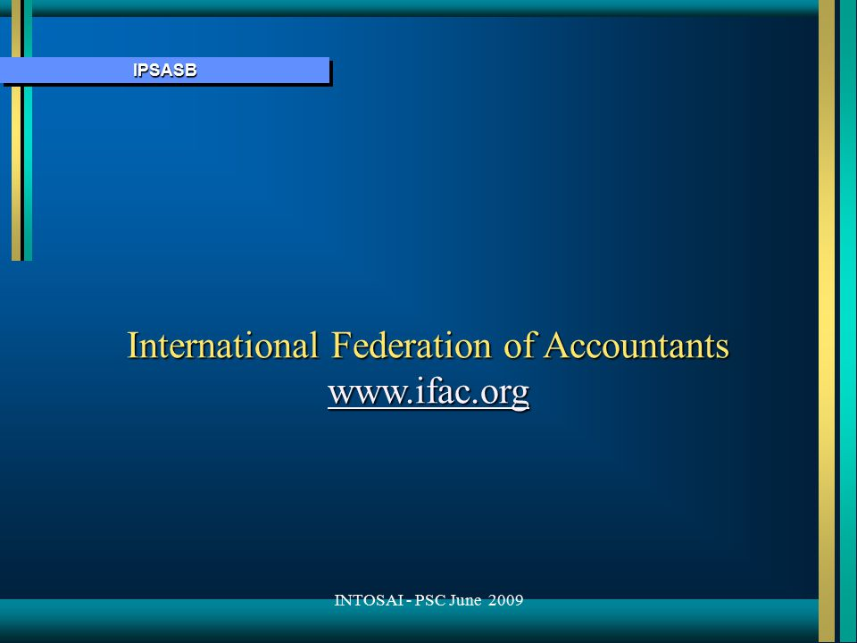 IPSASBIPSASB International Federation of Accountants www.ifac.org INTOSAI - PSC June 2009