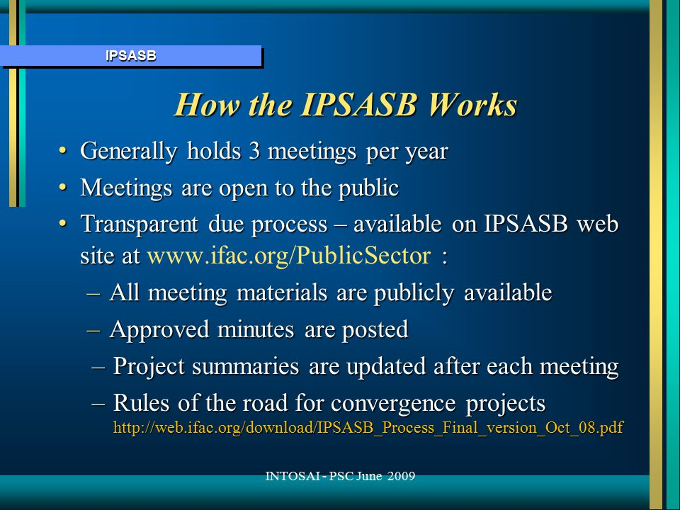 IPSASBIPSASB How the IPSASB Works Generally holds 3 meetings per year Generally holds 3 meetings per year Meetings are open to the public Meetings are open to the public Transparent due process – available on IPSASB web site at : Transparent due process – available on IPSASB web site at www.ifac.org/PublicSector : –All meeting materials are publicly available –Approved minutes are posted –Project summaries are updated after each meeting –Rules of the road for convergence projects http://web.ifac.org/download/IPSASB_Process_Final_version_Oct_08.pdf INTOSAI - PSC June 2009