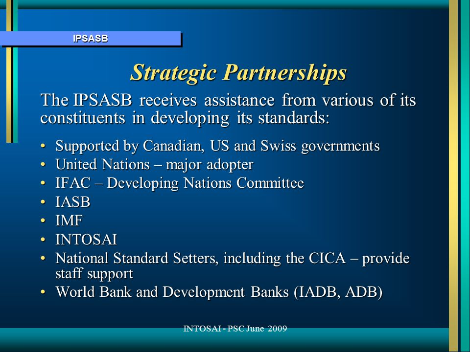 IPSASBIPSASB Strategic Partnerships The IPSASB receives assistance from various of its constituents in developing its standards: Supported by Canadian, US and Swiss governmentsSupported by Canadian, US and Swiss governments United Nations – major adopterUnited Nations – major adopter IFAC – Developing Nations CommitteeIFAC – Developing Nations Committee IASBIASB IMFIMF INTOSAIINTOSAI National Standard Setters, including the CICA – provide staff supportNational Standard Setters, including the CICA – provide staff support World Bank and Development Banks (IADB, ADB)World Bank and Development Banks (IADB, ADB) INTOSAI - PSC June 2009
