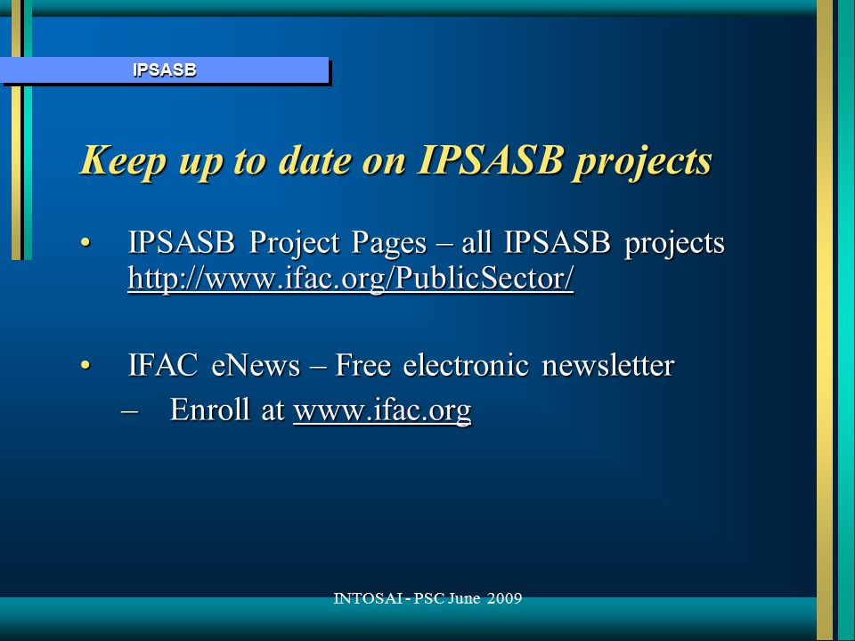 IPSASBIPSASB Keep up to date on IPSASB projects IPSASB Project Pages – all IPSASB projects http://www.ifac.org/PublicSector/IPSASB Project Pages – all IPSASB projects http://www.ifac.org/PublicSector/ http://www.ifac.org/PublicSector/ IFAC eNews – Free electronic newsletterIFAC eNews – Free electronic newsletter –Enroll at www.ifac.org www.ifac.org INTOSAI - PSC June 2009