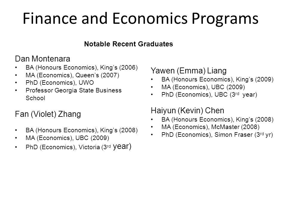 Finance and Economics Programs Dan Montenara BA (Honours Economics), King's (2006) MA (Economics), Queen's (2007) PhD (Economics), UWO Professor Georgia State Business School Fan (Violet) Zhang BA (Honours Economics), King's (2008) MA (Economics), UBC (2009) PhD (Economics), Victoria (3 rd year) Yawen (Emma) Liang BA (Honours Economics), King's (2009) MA (Economics), UBC (2009) PhD (Economics), UBC (3 rd year) Haiyun (Kevin) Chen BA (Honours Economics), King's (2008) MA (Economics), McMaster (2008) PhD (Economics), Simon Fraser (3 rd yr) Notable Recent Graduates