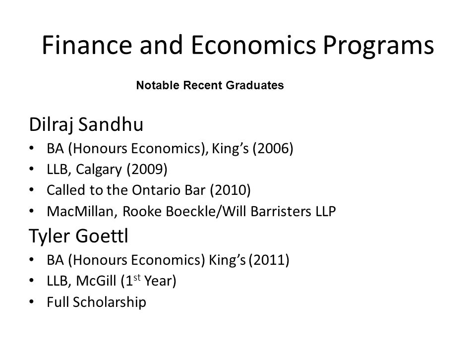 Finance and Economics Programs Dilraj Sandhu BA (Honours Economics), King's (2006) LLB, Calgary (2009) Called to the Ontario Bar (2010) MacMillan, Rooke Boeckle/Will Barristers LLP Tyler Goettl BA (Honours Economics) King's (2011) LLB, McGill (1 st Year) Full Scholarship Notable Recent Graduates