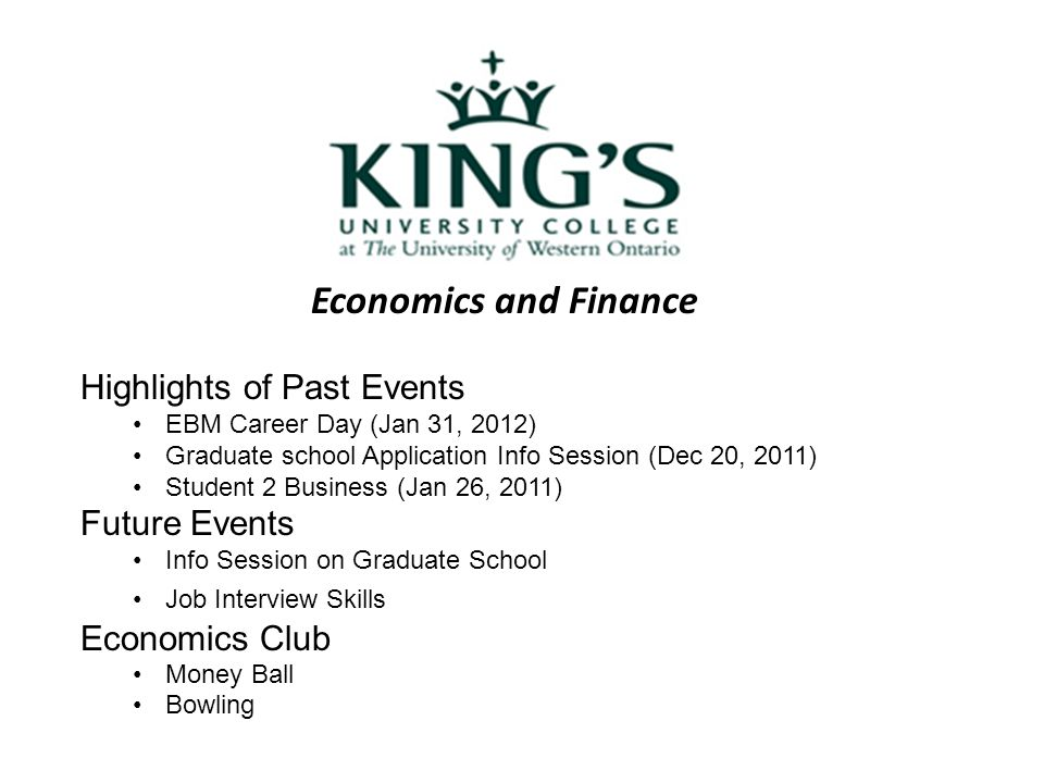 Economics and Finance Highlights of Past Events EBM Career Day (Jan 31, 2012) Graduate school Application Info Session (Dec 20, 2011) Student 2 Business (Jan 26, 2011) Future Events Info Session on Graduate School Job Interview Skills Economics Club Money Ball Bowling