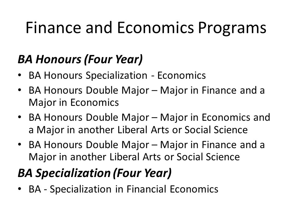 Finance and Economics Programs BA Honours (Four Year) BA Honours Specialization - Economics BA Honours Double Major – Major in Finance and a Major in Economics BA Honours Double Major – Major in Economics and a Major in another Liberal Arts or Social Science BA Honours Double Major – Major in Finance and a Major in another Liberal Arts or Social Science BA Specialization (Four Year) BA - Specialization in Financial Economics