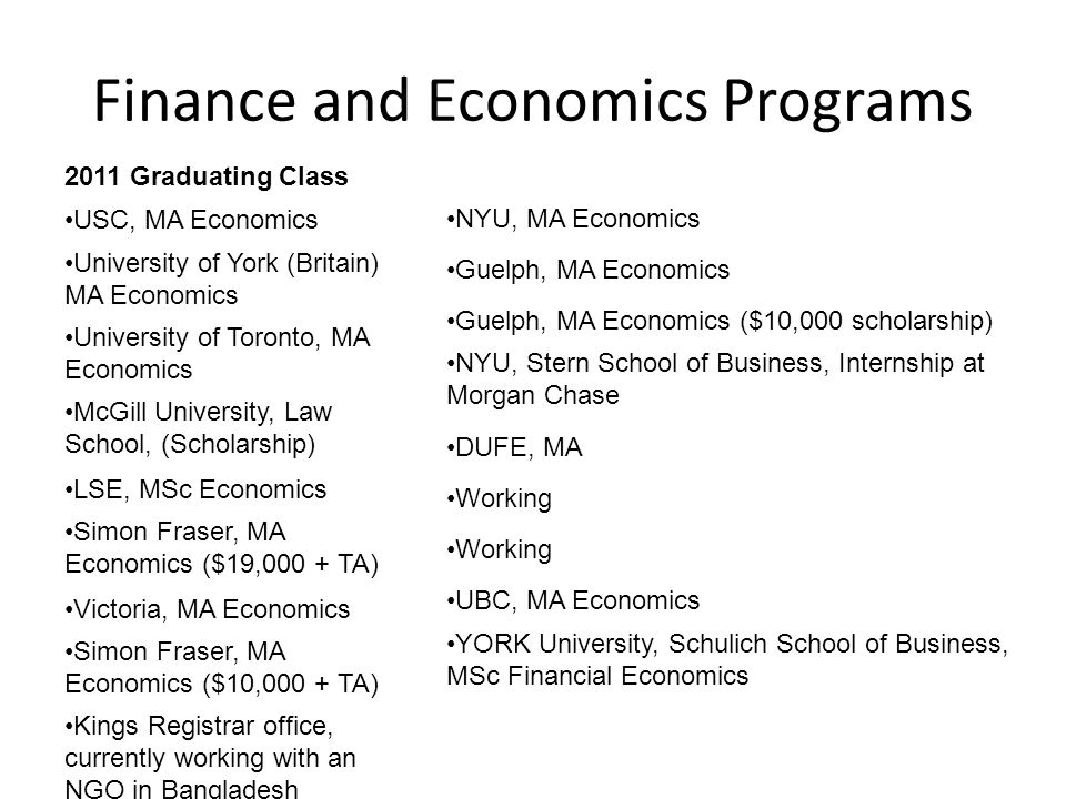 Finance and Economics Programs 2011 Graduating Class USC, MA Economics University of York (Britain) MA Economics University of Toronto, MA Economics McGill University, Law School, (Scholarship) LSE, MSc Economics Simon Fraser, MA Economics ($19,000 + TA) Victoria, MA Economics Simon Fraser, MA Economics ($10,000 + TA) Kings Registrar office, currently working with an NGO in Bangladesh NYU, MA Economics Guelph, MA Economics Guelph, MA Economics ($10,000 scholarship) NYU, Stern School of Business, Internship at Morgan Chase DUFE, MA Working UBC, MA Economics YORK University, Schulich School of Business, MSc Financial Economics