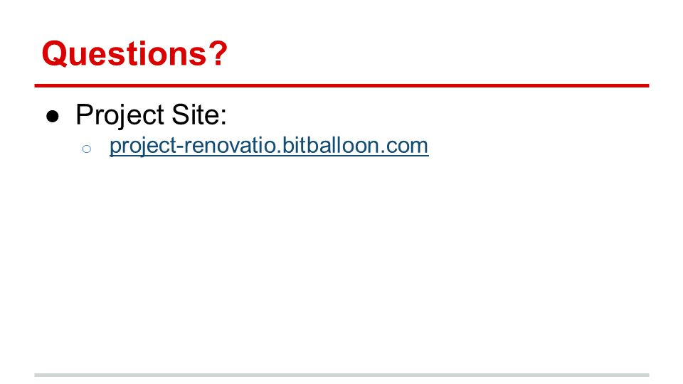Questions? ●Project Site: o project-renovatio.bitballoon.com project-renovatio.bitballoon.com