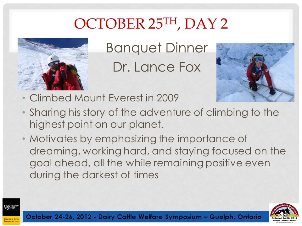 October 24-26, 2012 - Dairy Cattle Welfare Symposium – Guelph, Ontario OCTOBER 25 TH, DAY 2 Banquet Dinner Dr. Lance Fox Climbed Mount Everest in 2009