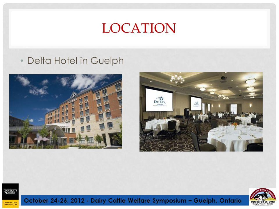 October 24-26, 2012 - Dairy Cattle Welfare Symposium – Guelph, Ontario LOCATION Delta Hotel in Guelph