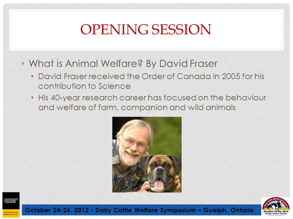 October 24-26, 2012 - Dairy Cattle Welfare Symposium – Guelph, Ontario OPENING SESSION What is Animal Welfare? By David Fraser David Fraser received t