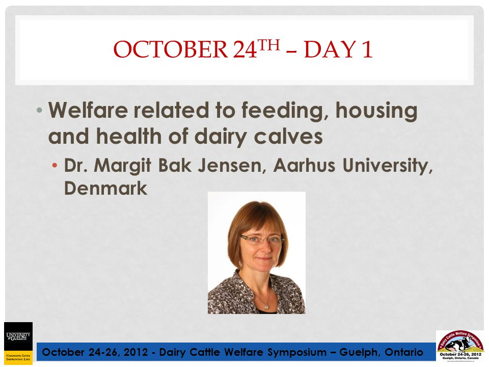 October 24-26, 2012 - Dairy Cattle Welfare Symposium – Guelph, Ontario OCTOBER 24 TH – DAY 1 Welfare related to feeding, housing and health of dairy c