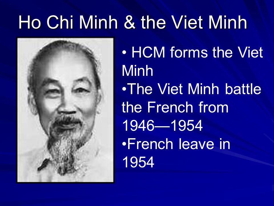 Ho Chi Minh & the Viet Minh Ho Chi Minh & the Viet Minh HCM forms the Viet Minh The Viet Minh battle the French from 1946—1954 French leave in 1954