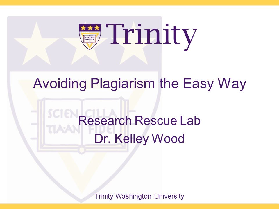 Trinity Washington University Avoiding Plagiarism the Easy Way Research Rescue Lab Dr. Kelley Wood