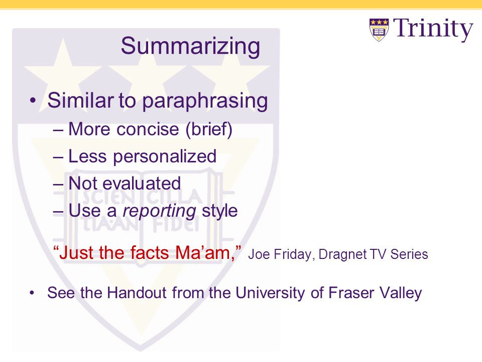 Summarizing Similar to paraphrasing –More concise (brief) –Less personalized –Not evaluated –Use a reporting style Just the facts Ma'am, Joe Friday, Dragnet TV Series See the Handout from the University of Fraser Valley