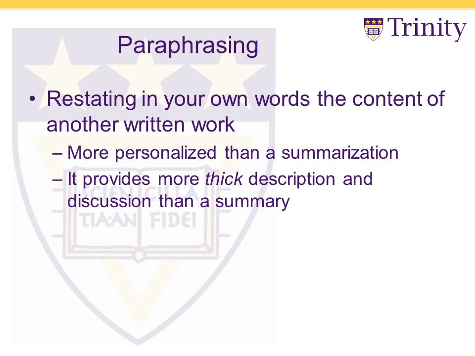 Paraphrasing Restating in your own words the content of another written work –More personalized than a summarization –It provides more thick description and discussion than a summary