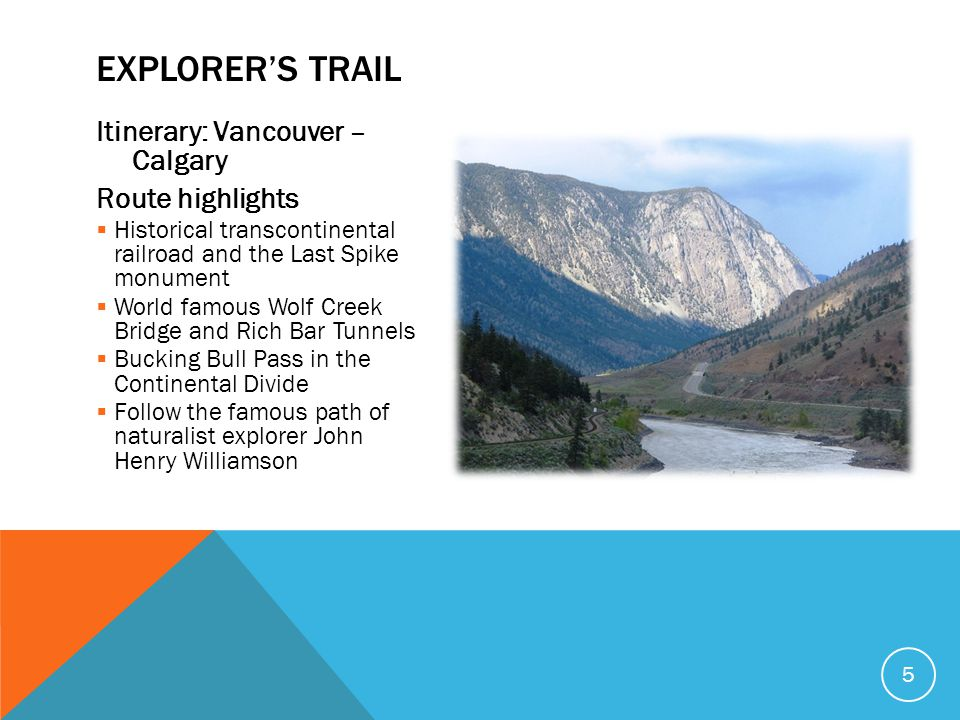 Itinerary: Vancouver – Calgary Route highlights  Historical transcontinental railroad and the Last Spike monument  World famous Wolf Creek Bridge an