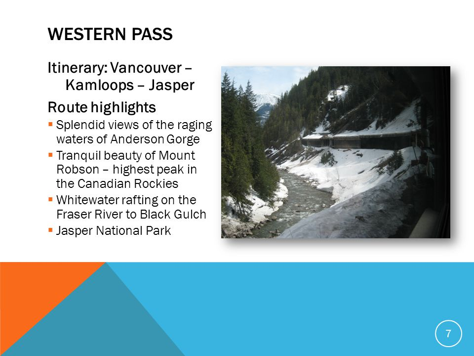 Itinerary: Vancouver – Kamloops – Jasper Route highlights  Splendid views of the raging waters of Anderson Gorge  Tranquil beauty of Mount Robson –