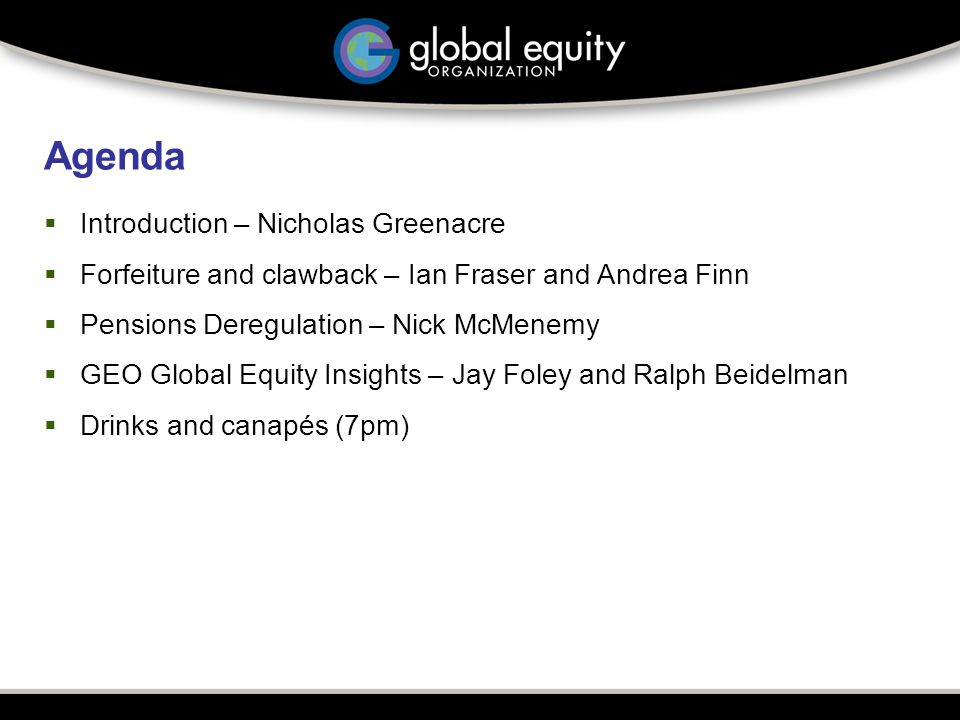 Agenda  Introduction – Nicholas Greenacre  Forfeiture and clawback – Ian Fraser and Andrea Finn  Pensions Deregulation – Nick McMenemy  GEO Global Equity Insights – Jay Foley and Ralph Beidelman  Drinks and canapés (7pm)