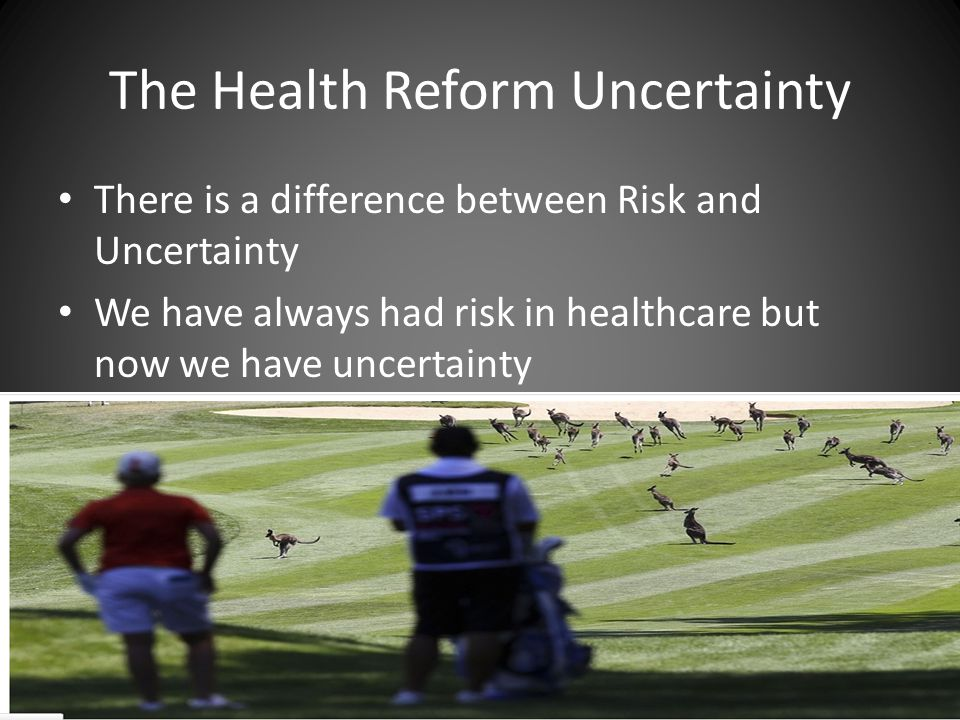 The Health Reform Uncertainty There is a difference between Risk and Uncertainty We have always had risk in healthcare but now we have uncertainty